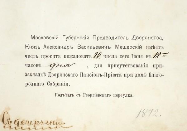 Пригласительный билет на закладку Дворянского пансион-приюта, посланный московским губернским предводителем дворянства князем А.В. Мещерским. [М., 1872].