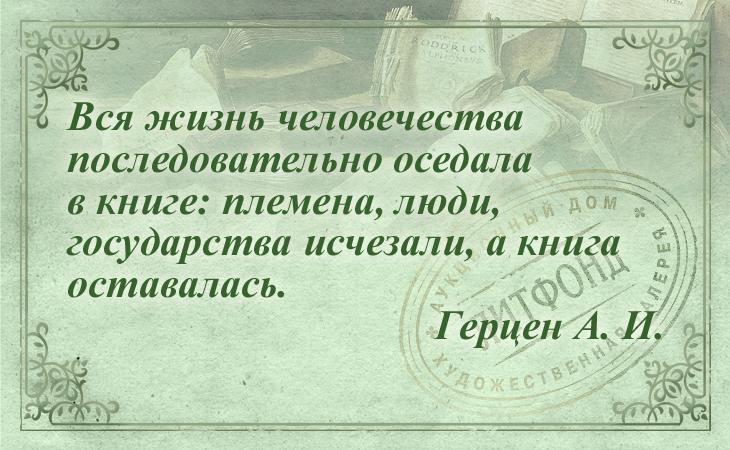 Вся жизнь человечества последовательно оседала в книге: племена, люди, государства исчезали, акнигаоставалась. Герцен А. И.