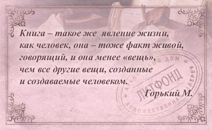 Книга – такое же явление жизни, как человек, она – тоже факт живой, говорящий, и она менее «вещь», чем все другие вещи, созданные и создаваемые человеком. Горький М.