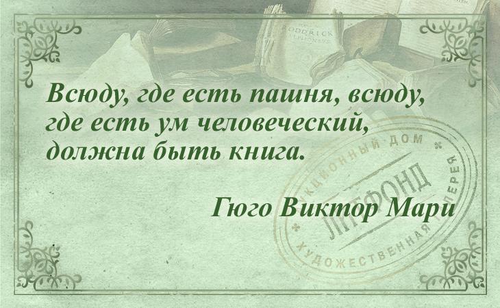 Всюду, где есть пашня, всюду, где есть ум человеческий, должна быть книга. Гюго Виктор Мари