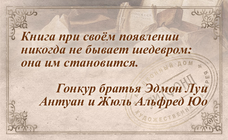 Книга при своём появлении никогда не бывает шедевром: она им становится. Гонкур братья Эдмон Луи Антуан и Жюль Альфред Юо